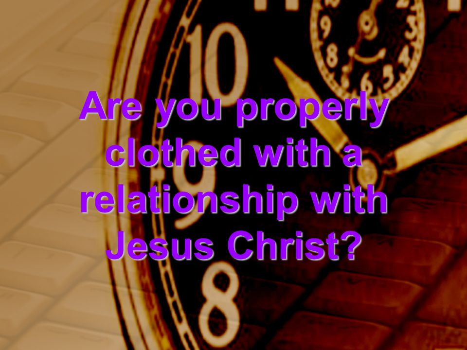 Are you properly clothed with a relationship with Jesus Christ?