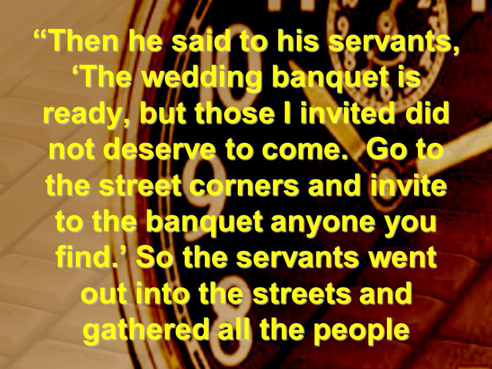 Then he said to his servants, The wedding banquet is ready, but those I invited did not deserve to come. Go to the street corners and invite to the ba