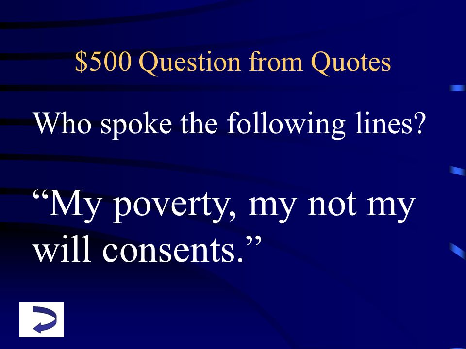 $500 Question from Quotes Who spoke the following lines? My poverty, my not my will consents.
