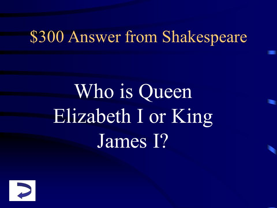$300 Answer from Shakespeare Who is Queen Elizabeth I or King James I?