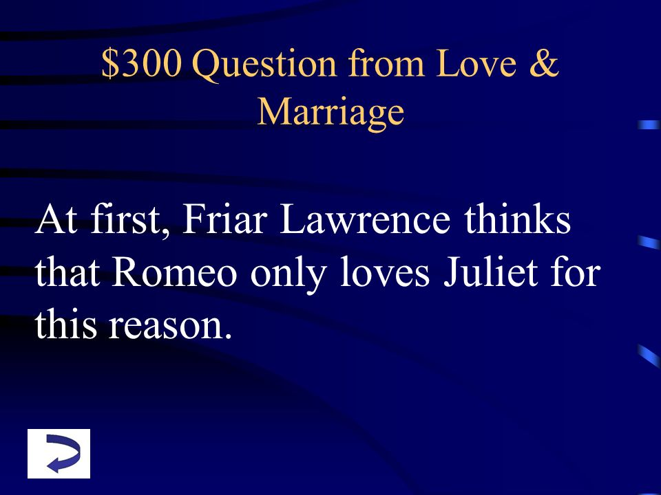 $300 Question from Love & Marriage At first, Friar Lawrence thinks that Romeo only loves Juliet for this reason.