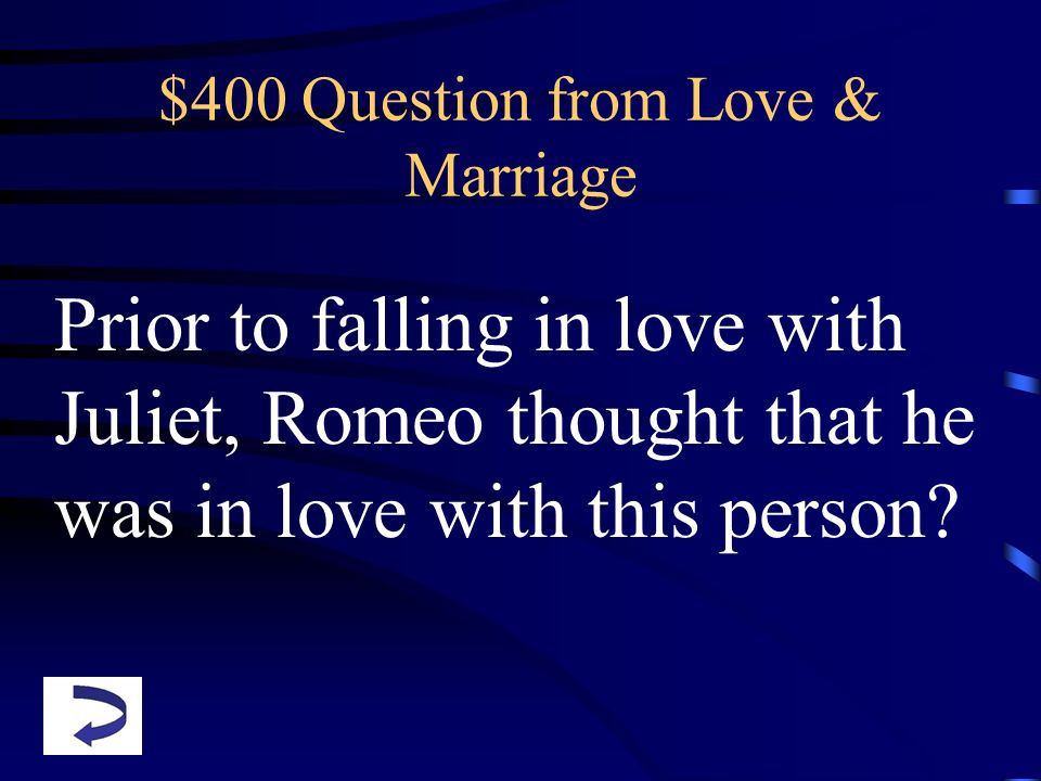 $400 Question from Love & Marriage Prior to falling in love with Juliet, Romeo thought that he was in love with this person?