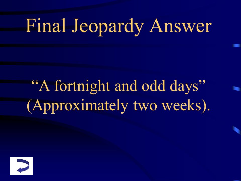 Final Jeopardy Answer A fortnight and odd days (Approximately two weeks).