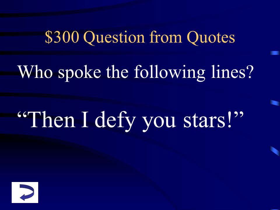 $300 Question from Quotes Who spoke the following lines? Then I defy you stars!
