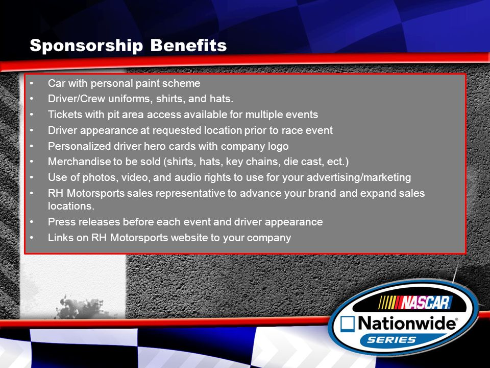 Sponsorship Benefits Car with personal paint scheme Driver/Crew uniforms, shirts, and hats.