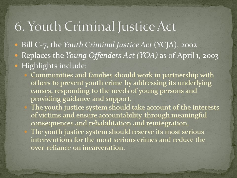 Bill C-7, the Youth Criminal Justice Act (YCJA), 2002 Replaces the Young Offenders Act (YOA) as of April 1, 2003 Highlights include: Communities and families should work in partnership with others to prevent youth crime by addressing its underlying causes, responding to the needs of young persons and providing guidance and support.
