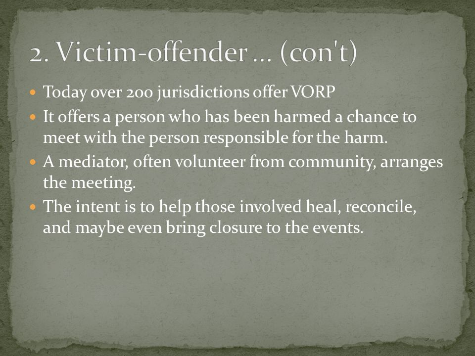 Today over 200 jurisdictions offer VORP It offers a person who has been harmed a chance to meet with the person responsible for the harm. A mediator,