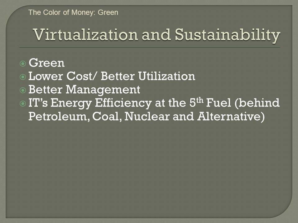 Green Lower Cost/ Better Utilization Better Management ITs Energy Efficiency at the 5 th Fuel (behind Petroleum, Coal, Nuclear and Alternative) The Color of Money: Green