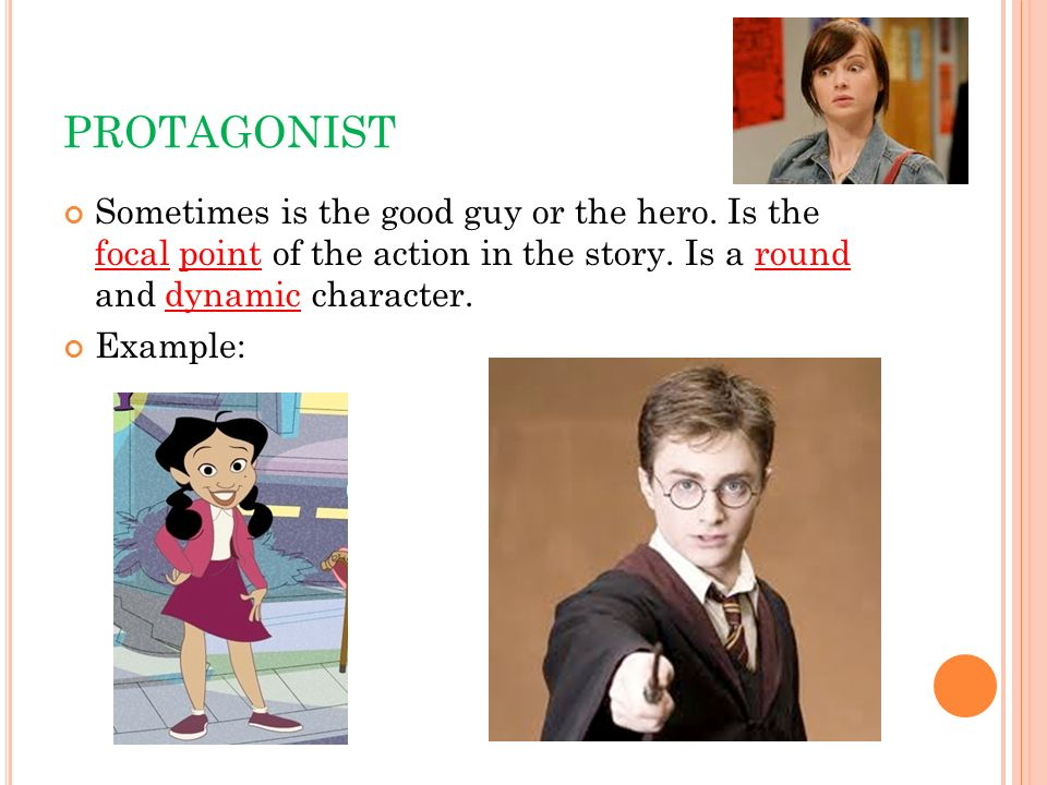 PROTAGONIST Sometimes is the good guy or the hero. Is the focal point of the action in the story. Is a round and dynamic character. Example: