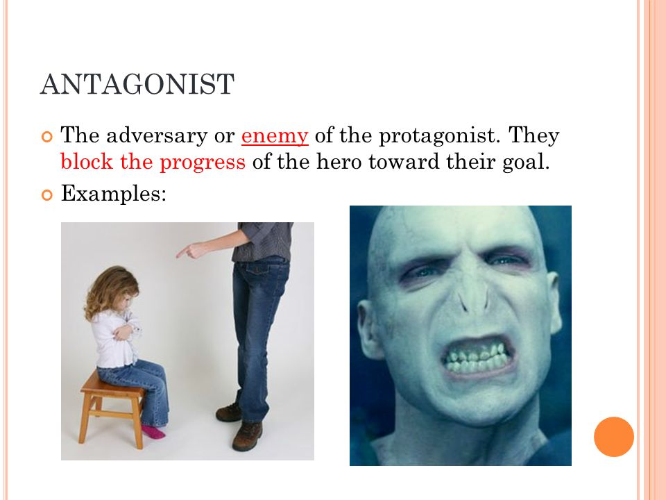ANTAGONIST The adversary or enemy of the protagonist. They block the progress of the hero toward their goal. Examples: