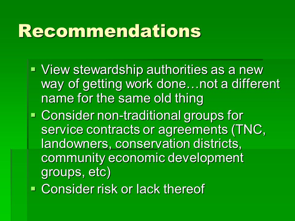 Recommendations View stewardship authorities as a new way of getting work done…not a different name for the same old thing View stewardship authorities as a new way of getting work done…not a different name for the same old thing Consider non-traditional groups for service contracts or agreements (TNC, landowners, conservation districts, community economic development groups, etc) Consider non-traditional groups for service contracts or agreements (TNC, landowners, conservation districts, community economic development groups, etc) Consider risk or lack thereof Consider risk or lack thereof