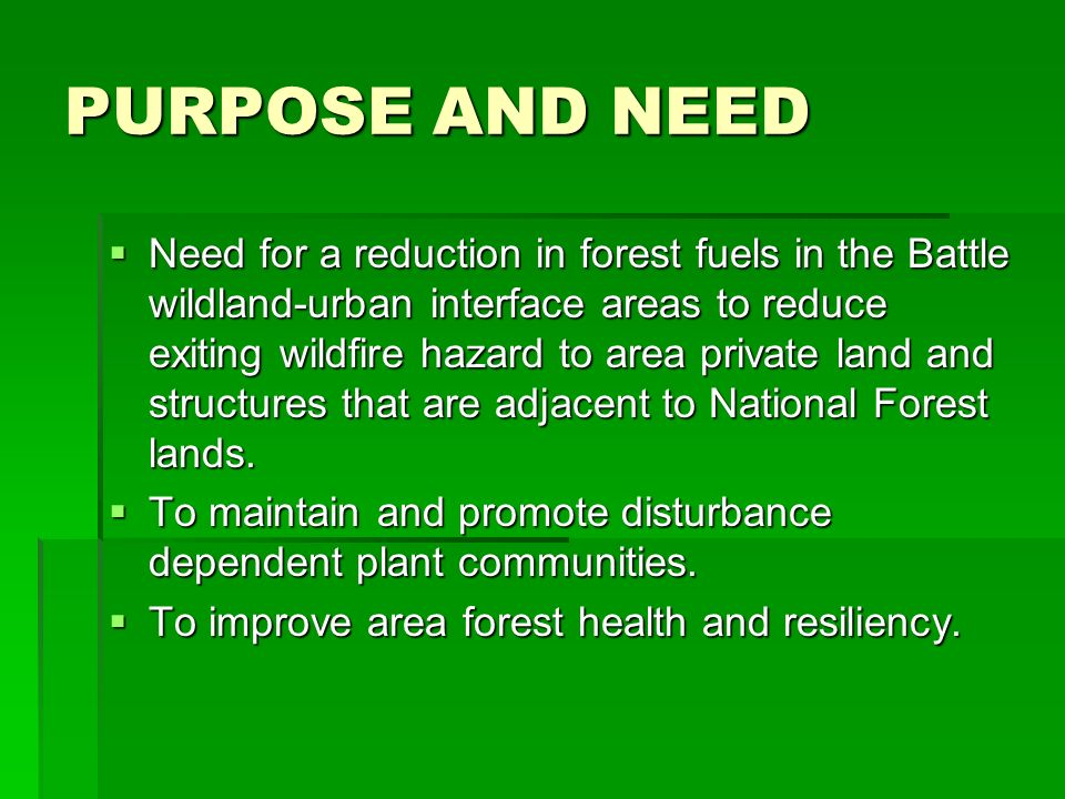 PURPOSE AND NEED Need for a reduction in forest fuels in the Battle wildland-urban interface areas to reduce exiting wildfire hazard to area private land and structures that are adjacent to National Forest lands.