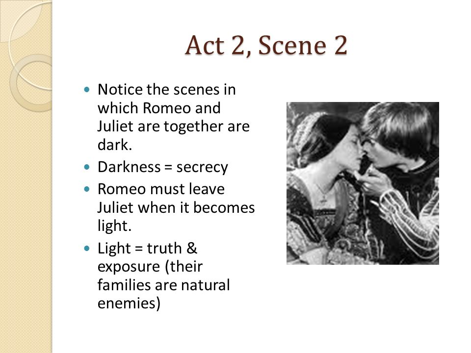 Act 2, Scene 2 Notice the scenes in which Romeo and Juliet are together are dark. Darkness = secrecy Romeo must leave Juliet when it becomes light. Li