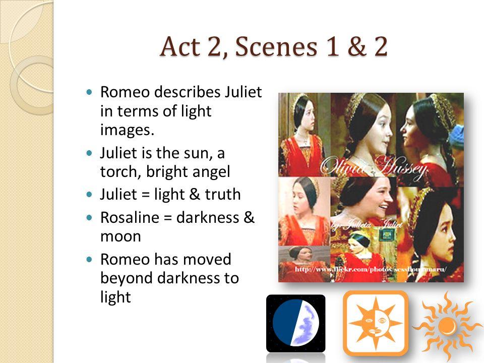 Act 2, Scenes 1 & 2 Romeo describes Juliet in terms of light images. Juliet is the sun, a torch, bright angel Juliet = light & truth Rosaline = darkne