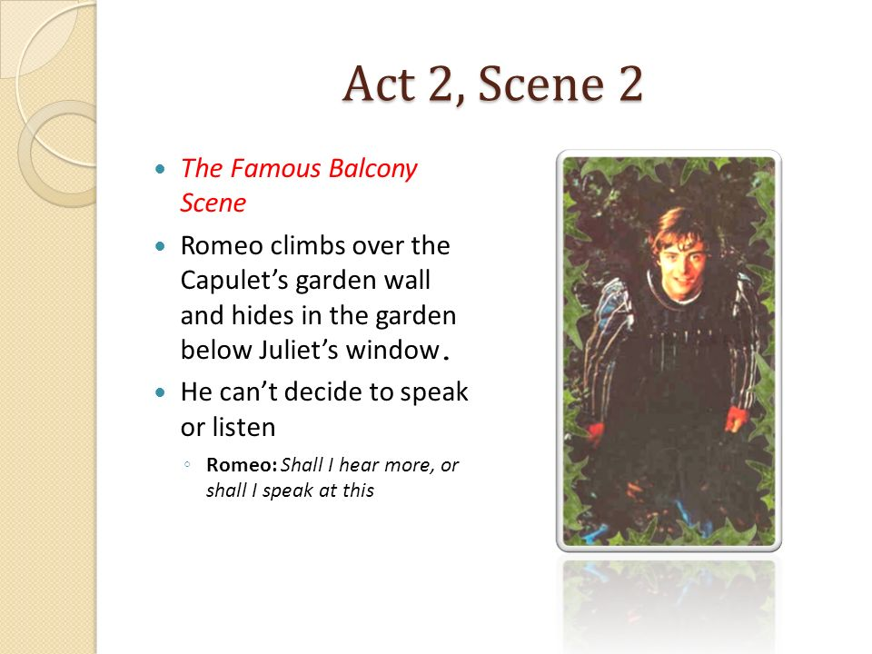 Act 2, Scene 2 The Famous Balcony Scene Romeo climbs over the Capulets garden wall and hides in the garden below Juliets window. He cant decide to spe
