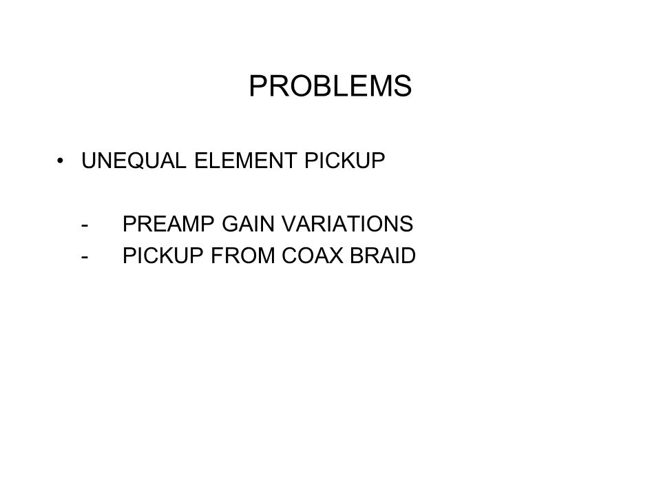 PROBLEMS UNEQUAL ELEMENT PICKUP -PREAMP GAIN VARIATIONS -PICKUP FROM COAX BRAID