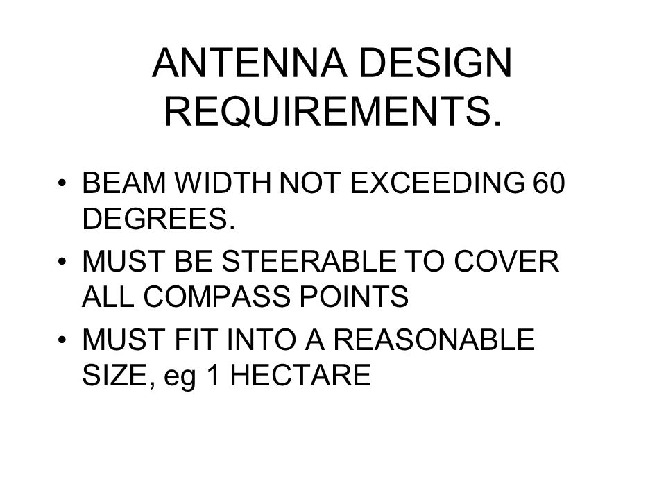 ANTENNA DESIGN REQUIREMENTS. BEAM WIDTH NOT EXCEEDING 60 DEGREES. MUST BE STEERABLE TO COVER ALL COMPASS POINTS MUST FIT INTO A REASONABLE SIZE, eg 1
