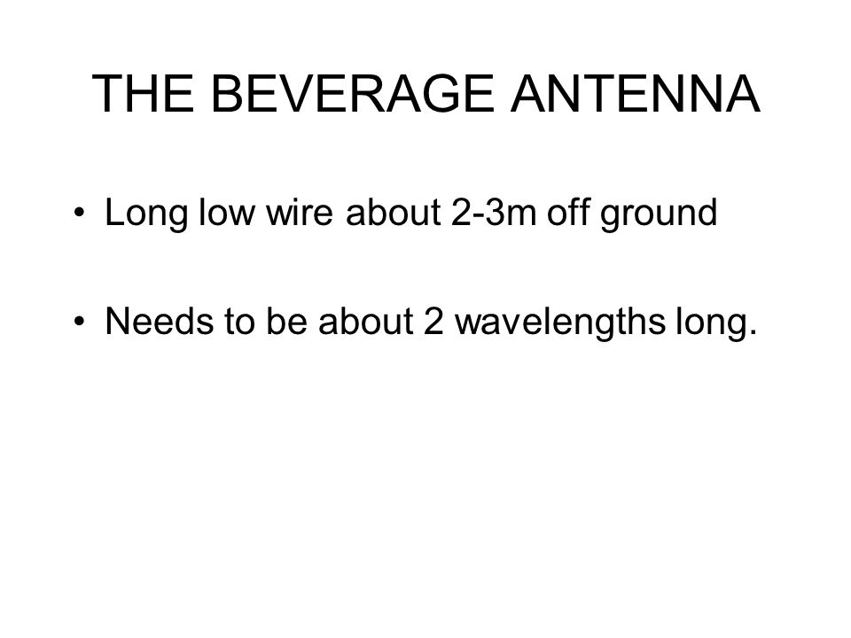 THE BEVERAGE ANTENNA Long low wire about 2-3m off ground Needs to be about 2 wavelengths long.