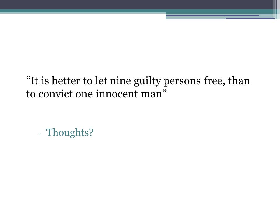 It is better to let nine guilty persons free, than to convict one innocent man Thoughts?
