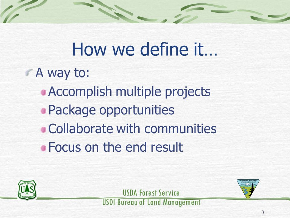 USDA Forest Service USDI Bureau of Land Management 3 How we define it… A way to: Accomplish multiple projects Package opportunities Collaborate with c