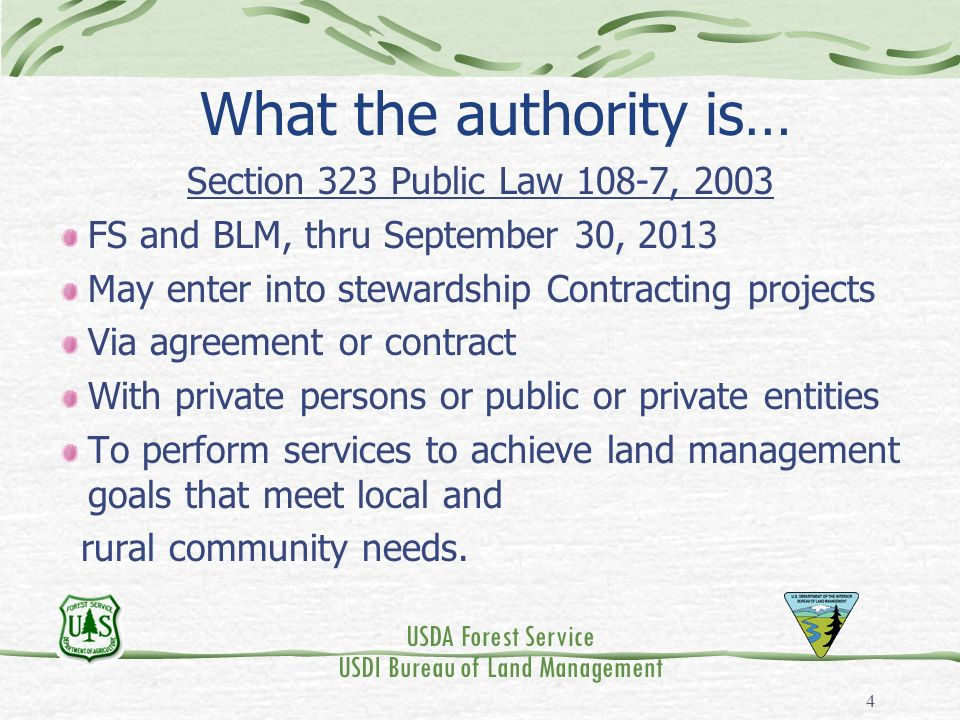 USDA Forest Service USDI Bureau of Land Management 4 What the authority is… Section 323 Public Law 108-7, 2003 FS and BLM, thru September 30, 2013 May enter into stewardship Contracting projects Via agreement or contract With private persons or public or private entities To perform services to achieve land management goals that meet local and rural community needs.