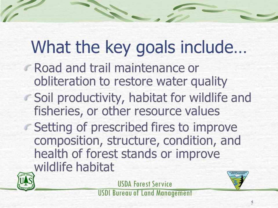 USDA Forest Service USDI Bureau of Land Management 5 What the key goals include… Road and trail maintenance or obliteration to restore water quality Soil productivity, habitat for wildlife and fisheries, or other resource values Setting of prescribed fires to improve composition, structure, condition, and health of forest stands or improve wildlife habitat