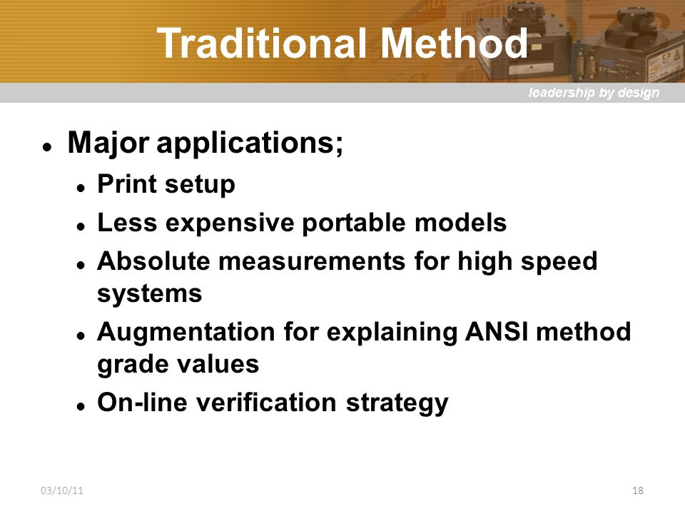 Traditional Method Major applications; Print setup Less expensive portable models Absolute measurements for high speed systems Augmentation for explaining ANSI method grade values On-line verification strategy 03/10/1118