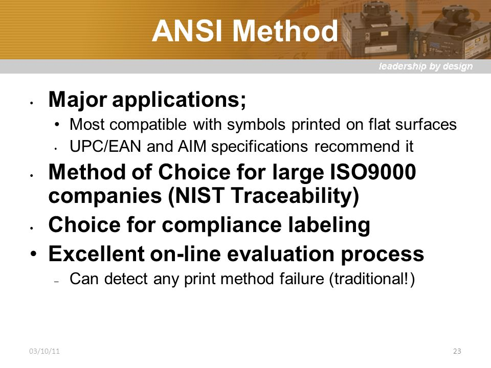 ANSI Method Major applications; Most compatible with symbols printed on flat surfaces UPC/EAN and AIM specifications recommend it Method of Choice for large ISO9000 companies (NIST Traceability) Choice for compliance labeling Excellent on-line evaluation process – Can detect any print method failure (traditional!) 03/10/1123