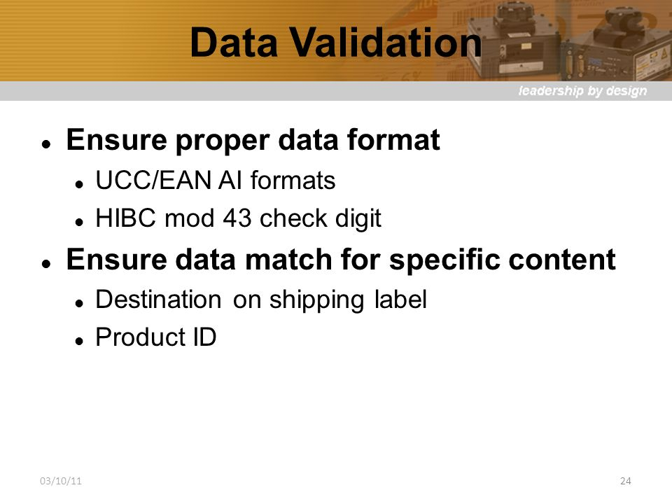 Data Validation Ensure proper data format UCC/EAN AI formats HIBC mod 43 check digit Ensure data match for specific content Destination on shipping label Product ID 03/10/1124
