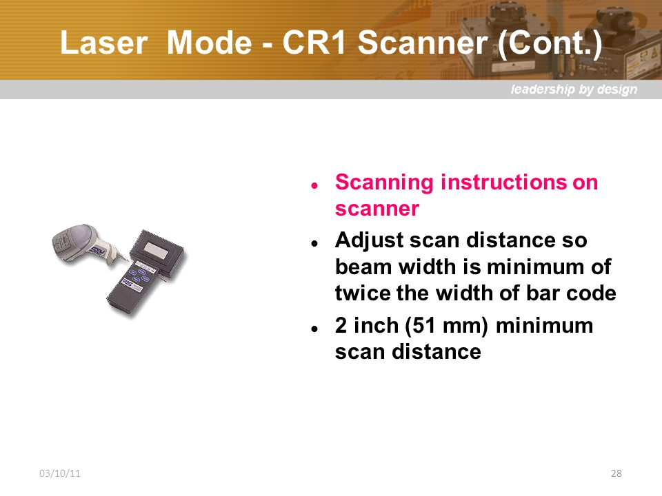 Laser Mode - CR1 Scanner (Cont.) Scanning instructions on scanner Adjust scan distance so beam width is minimum of twice the width of bar code 2 inch (51 mm) minimum scan distance 03/10/1128