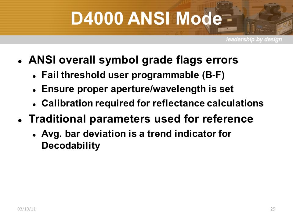 D4000 ANSI Mode ANSI overall symbol grade flags errors Fail threshold user programmable (B-F) Ensure proper aperture/wavelength is set Calibration required for reflectance calculations Traditional parameters used for reference Avg.