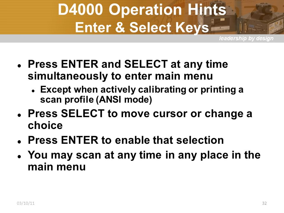 D4000 Operation Hints Enter & Select Keys Press ENTER and SELECT at any time simultaneously to enter main menu Except when actively calibrating or printing a scan profile (ANSI mode) Press SELECT to move cursor or change a choice Press ENTER to enable that selection You may scan at any time in any place in the main menu 03/10/1132