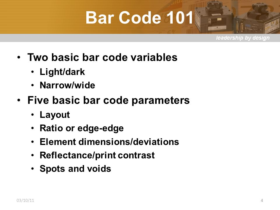Bar Code 101 Two basic bar code variables Light/dark Narrow/wide Five basic bar code parameters Layout Ratio or edge-edge Element dimensions/deviations Reflectance/print contrast Spots and voids 03/10/11 4