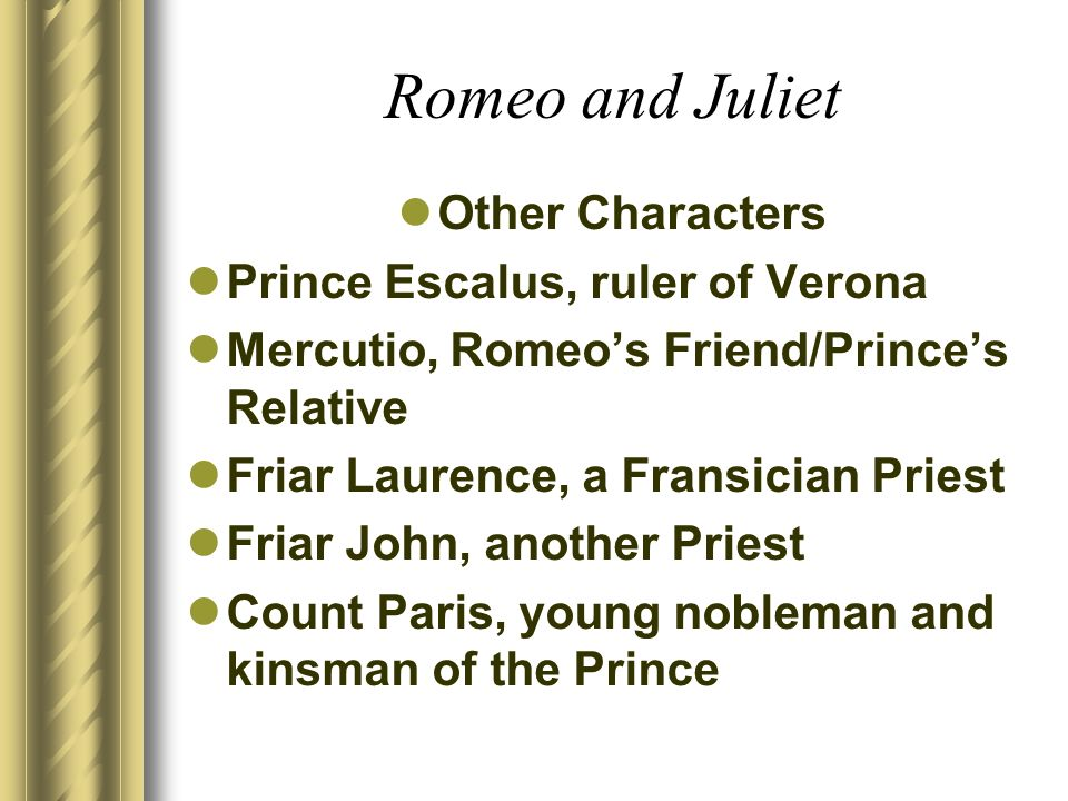Romeo and Juliet Other Characters Prince Escalus, ruler of Verona Mercutio, Romeos Friend/Princes Relative Friar Laurence, a Fransician Priest Friar J