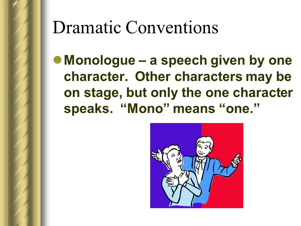 Dramatic Conventions Monologue – a speech given by one character. Other characters may be on stage, but only the one character speaks. Mono means one.