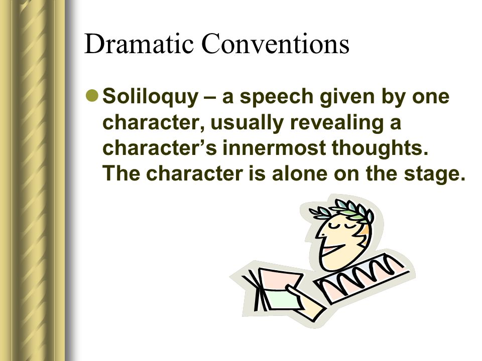 Dramatic Conventions Soliloquy – a speech given by one character, usually revealing a characters innermost thoughts. The character is alone on the sta
