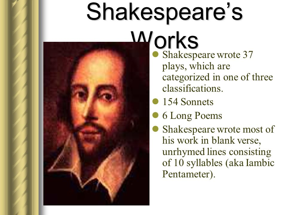 Shakespeares Works S hakespeare wrote 37 plays, which are categorized in one of three classifications. 1 54 Sonnets 6 Long Poems S hakespeare wrote mo
