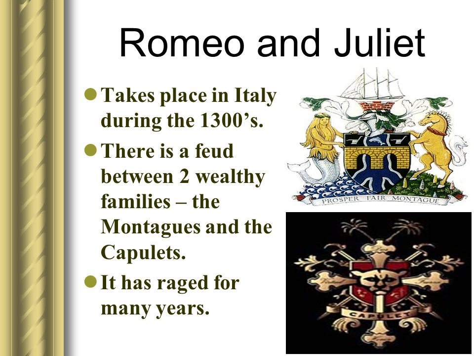Romeo and Juliet Takes place in Italy during the 1300s. There is a feud between 2 wealthy families – the Montagues and the Capulets. It has raged for