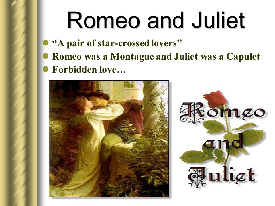 Romeo and Juliet A pair of star-crossed lovers Romeo was a Montague and Juliet was a Capulet Forbidden love…