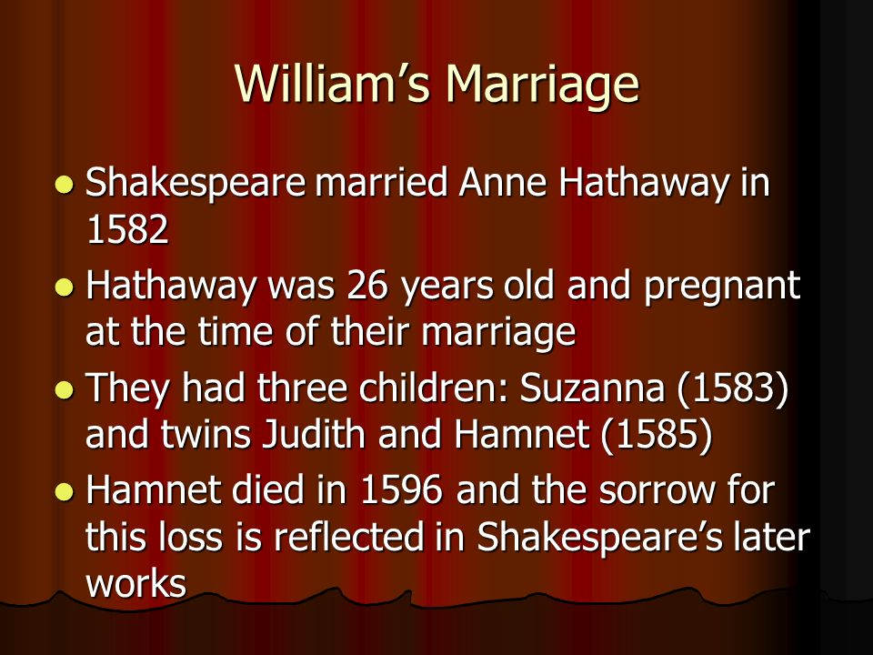 Williams Marriage Shakespeare married Anne Hathaway in 1582 Shakespeare married Anne Hathaway in 1582 Hathaway was 26 years old and pregnant at the time of their marriage Hathaway was 26 years old and pregnant at the time of their marriage They had three children: Suzanna (1583) and twins Judith and Hamnet (1585) They had three children: Suzanna (1583) and twins Judith and Hamnet (1585) Hamnet died in 1596 and the sorrow for this loss is reflected in Shakespeares later works Hamnet died in 1596 and the sorrow for this loss is reflected in Shakespeares later works