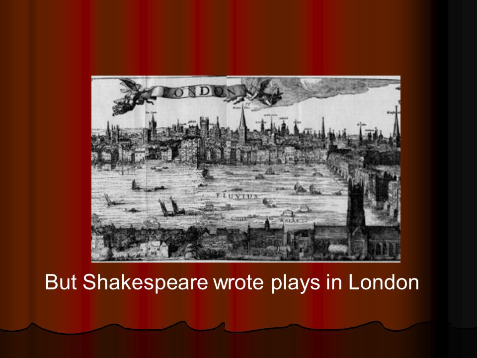 But Shakespeare wrote plays in London
