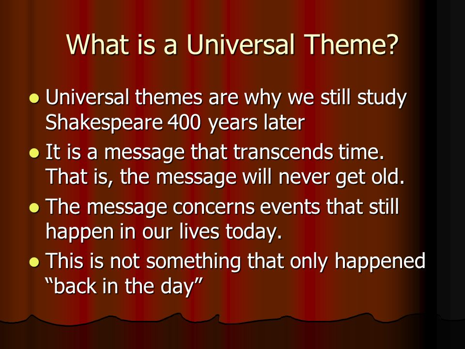 What is a Universal Theme? Universal themes are why we still study Shakespeare 400 years later Universal themes are why we still study Shakespeare 400