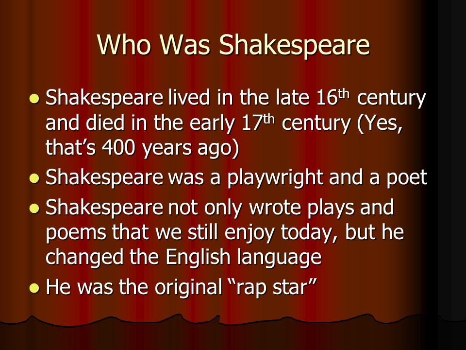 Who Was Shakespeare Shakespeare lived in the late 16 th century and died in the early 17 th century (Yes, thats 400 years ago) Shakespeare lived in the late 16 th century and died in the early 17 th century (Yes, thats 400 years ago) Shakespeare was a playwright and a poet Shakespeare was a playwright and a poet Shakespeare not only wrote plays and poems that we still enjoy today, but he changed the English language Shakespeare not only wrote plays and poems that we still enjoy today, but he changed the English language He was the original rap star He was the original rap star
