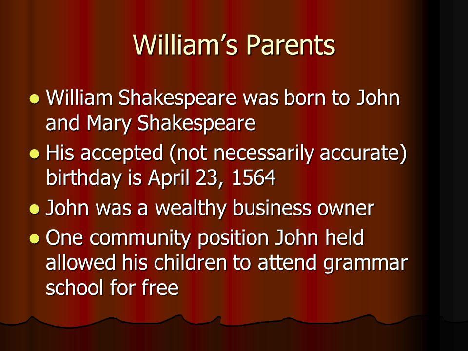 Williams Parents William Shakespeare was born to John and Mary Shakespeare William Shakespeare was born to John and Mary Shakespeare His accepted (not