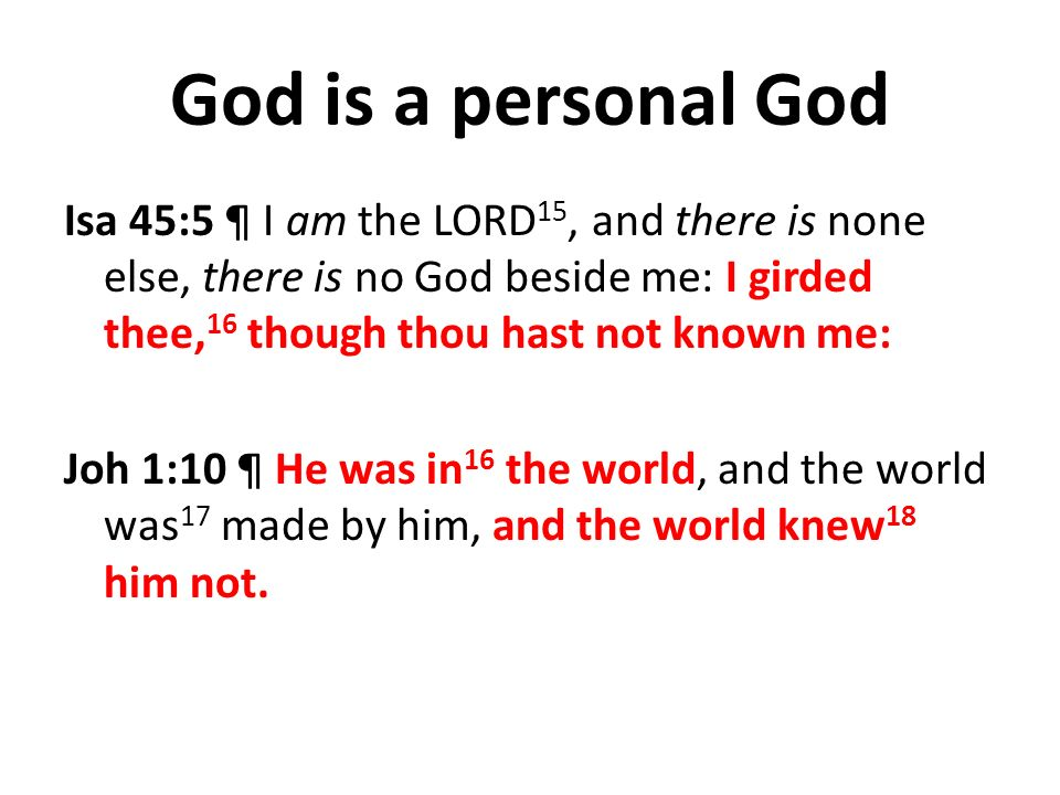 God is a personal God Isa 45:5 ¶ I am the LORD 15, and there is none else, there is no God beside me: I girded thee, 16 though thou hast not known me: Joh 1:10 ¶ He was in 16 the world, and the world was 17 made by him, and the world knew 18 him not.