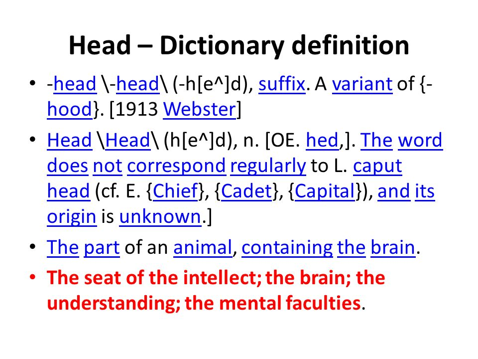 Head – Dictionary definition -head \-head\ (-h[e^]d), suffix. A variant of {- hood}. [1913 Webster]head suffixvariant hoodWebster Head \Head\ (h[e^]d)