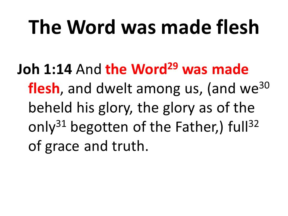 The Word was made flesh Joh 1:14 And the Word 29 was made flesh, and dwelt among us, (and we 30 beheld his glory, the glory as of the only 31 begotten of the Father,) full 32 of grace and truth.