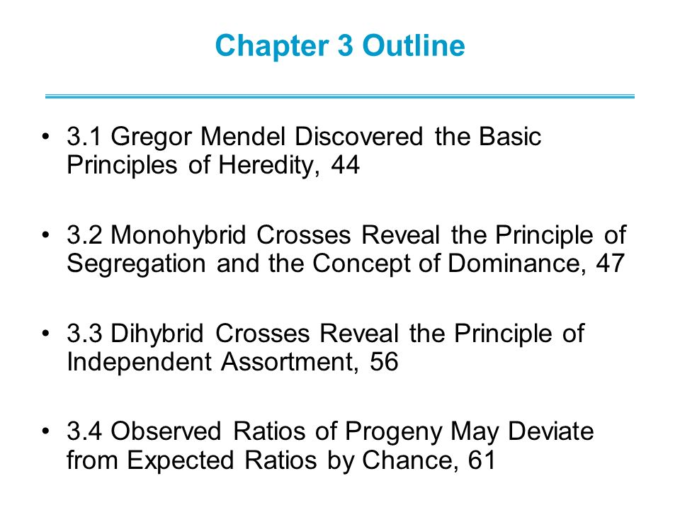 Chapter 3 Outline 3.1 Gregor Mendel Discovered the Basic Principles of Heredity, 44 3.2 Monohybrid Crosses Reveal the Principle of Segregation and the