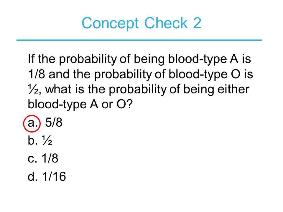 If the probability of being blood-type A is 1/8 and the probability of blood-type O is ½, what is the probability of being either blood-type A or O? a
