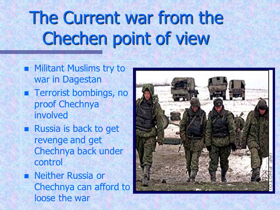 The Current war from the Chechen point of view n n Militant Muslims try to war in Dagestan n n Terrorist bombings, no proof Chechnya involved n n Russia is back to get revenge and get Chechnya back under control n n Neither Russia or Chechnya can afford to loose the war